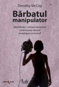 Barbatul manipulator - identificati-i comportamentul, contracarati abuzul, recastigati controlul!